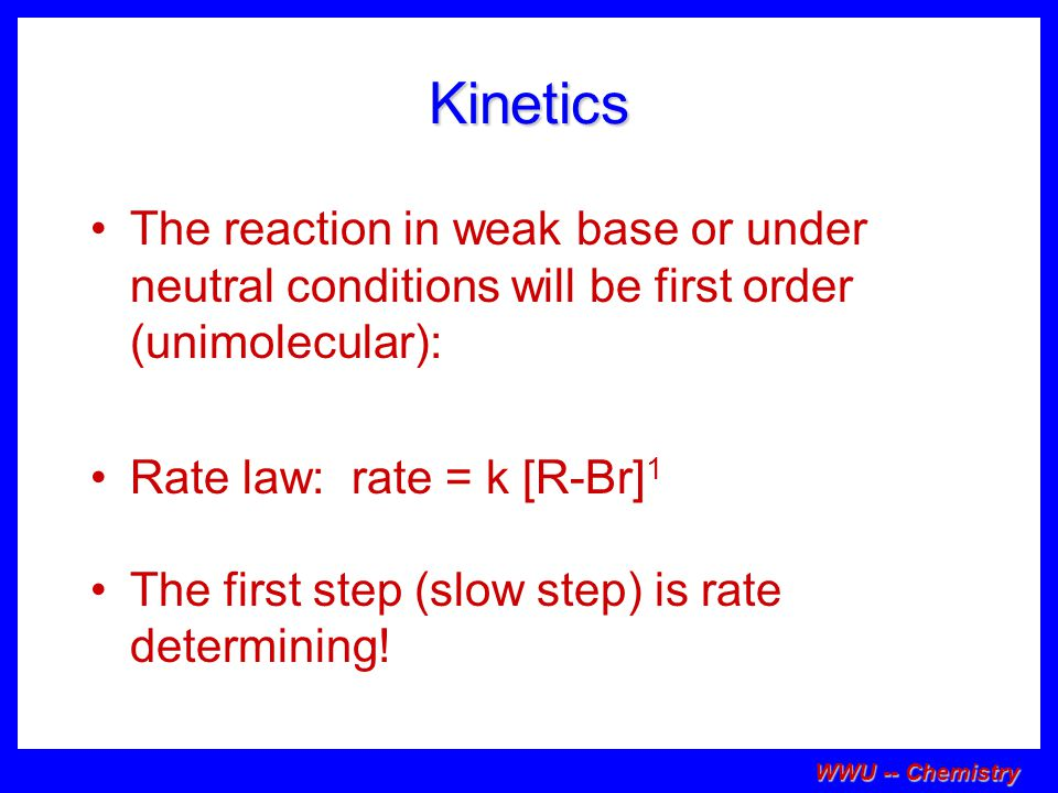 Kinetics The reaction in weak base or under neutral conditions will be first order (unimolecular): Rate law: rate = k [R-Br]1.